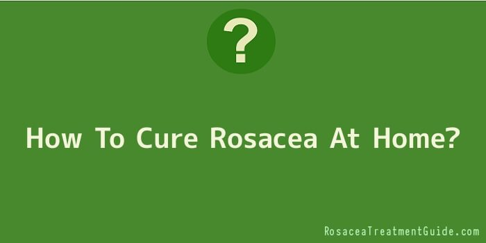 How To Cure Rosacea At Home